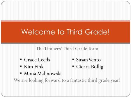 The Timbers' Third Grade Team We are looking forward to a fantastic third grade year! Welcome to Third Grade! Grace Leeds Kim Fink Mona Malinowski Susan.