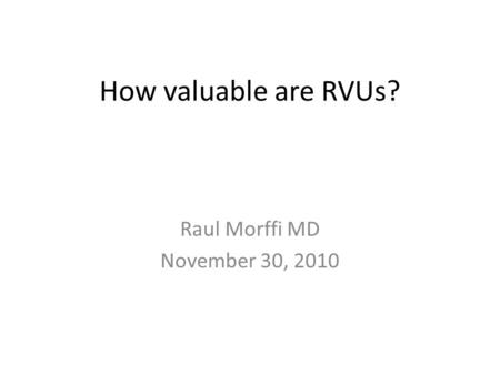 How valuable are RVUs? Raul Morffi MD November 30, 2010.