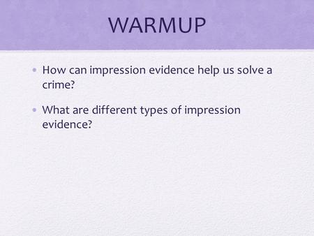 WARMUP How can impression evidence help us solve a crime? What are different types of impression evidence?