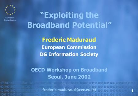 "Frederic Maduraud European Commission DG Information Society OECD Workshop on Broadband Seoul, June 2002 ""Exploiting the Broadband."