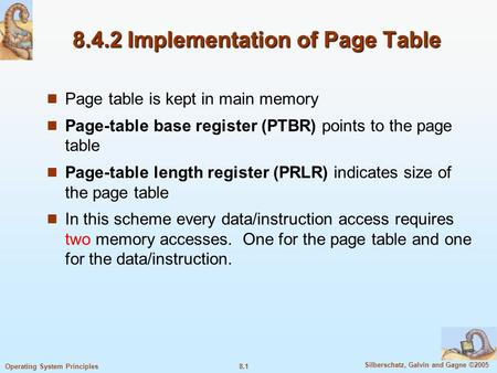 8.1 Silberschatz, Galvin and Gagne ©2005 Operating System Principles 8.4.2 Implementation of Page Table Page table is kept in main memory Page-table base.