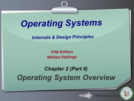 Ihr Logo Operating Systems Internals & Design Principles Fifth Edition William Stallings Chapter 2 (Part II) Operating System Overview.