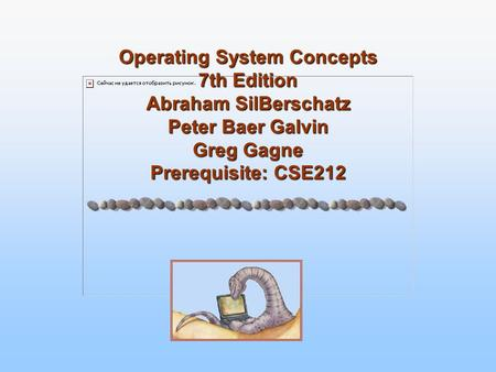 Operating System Concepts 7th Edition Abraham SilBerschatz Peter Baer Galvin Greg Gagne Prerequisite: CSE212.