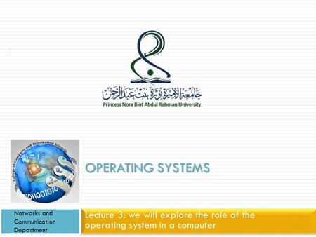 OPERATING SYSTEMS Lecture 3: we will explore the role of the operating system in a computer Networks and Communication Department 1.