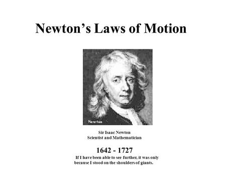 Newton's Laws of Motion Sir Isaac Newton Scientist and Mathematician 1642 - 1727 If I have been able to see further, it was only because I stood on the.