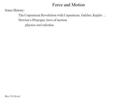 Phys 250 Ch4 p1 Force and Motion Some History: The Copernican Revolution with Copernicus, Galileo, Kepler... Newton's Principia: laws of motion physics.