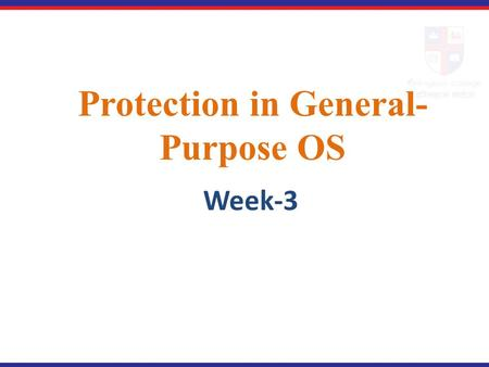 Protection in General- Purpose OS Week-3. Our Main Concern In what way do operating systems protect one user's process from inadvertent or malicious interaction.