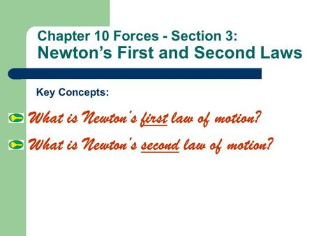 Chapter 10 Forces - Section 3: Newton's First and Second Laws What is Newton's first law of motion? What is Newton's second law of motion? Key Concepts: