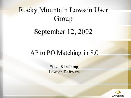 Rocky Mountain Lawson User Group September 12, 2002 AP to PO Matching in 8.0 Steve Kleekamp, Lawson Software.