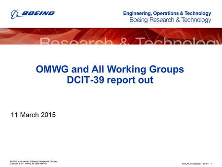 BOEING is a trademark of Boeing Management Company. Copyright © 2011 Boeing. All rights reserved. OMWG and All Working Groups DCIT-39 report out 11 March.