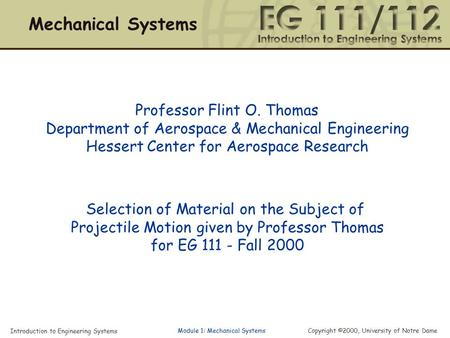 Introduction to Engineering Systems Copyright ©2000, University of Notre Dame Module 1: Mechanical Systems Professor Flint O. Thomas Department of Aerospace.