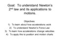 Goal: To understand Newton's 2 nd law and its applications to motions. Objectives: 1)To learn about how accelerations work 2)To understand Newton's Force.