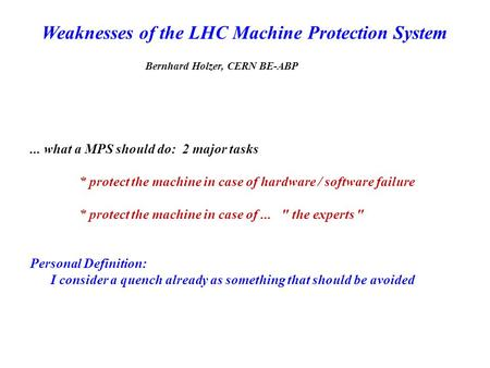 Weaknesses of the LHC Machine Protection System Bernhard Holzer, CERN BE-ABP... what a MPS should do: 2 major tasks * protect the machine in case of hardware.