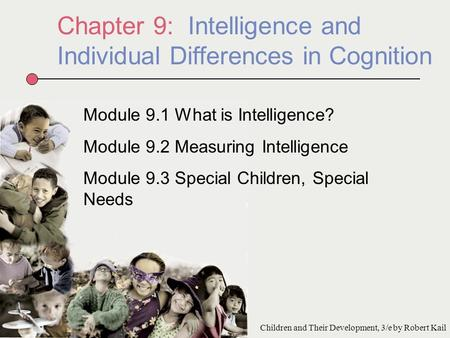 Chapter 9: Intelligence and Individual Differences in Cognition Module 9.1 What is Intelligence? Module 9.2 Measuring Intelligence Module 9.3 Special Children,
