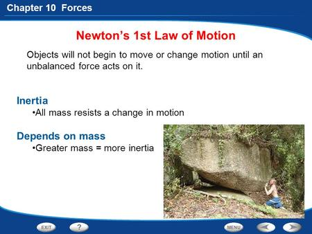 Chapter 10 Forces Objects will not begin to move or change motion until an unbalanced force acts on it. Newton's 1st Law of Motion Inertia All mass resists.