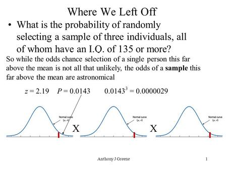 Anthony J Greene1 Where We Left Off What is the probability of randomly selecting a sample of three individuals, all of whom have an I.Q. of 135 or more?