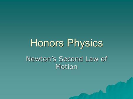 Honors Physics Newton's Second Law of Motion.  Newton's First Law explains the results of zero net external force. –The body stays at rest or moves with.