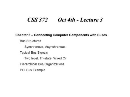 CSS 372 Oct 4th - Lecture 3 Chapter 3 – Connecting Computer Components with Buses Bus Structures Synchronous, Asynchronous Typical Bus Signals Two level,