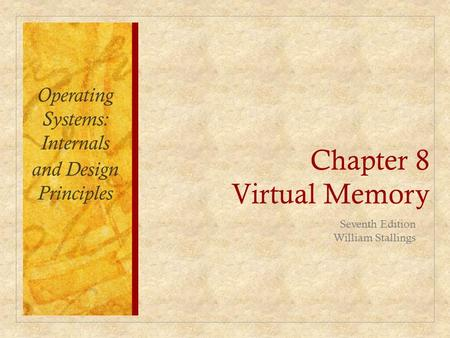 Chapter 8 Virtual Memory Operating Systems: Internals and Design Principles Seventh Edition William Stallings.