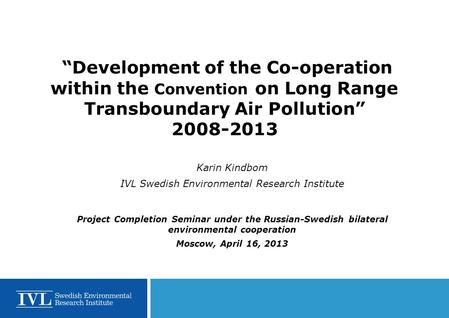 """Development of the Co-operation within the Convention on Long Range Transboundary Air Pollution"" 2008-2013 Karin Kindbom IVL Swedish Environmental Research."
