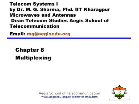 Aegis School of Telecommunication www.aegisedu.org/telecomsystemsI.htm Chapter 8 Multiplexing Telecom Systems I by Dr. M. G. Sharma, Phd. IIT Kharagpur.