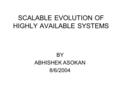 SCALABLE EVOLUTION OF HIGHLY AVAILABLE SYSTEMS BY ABHISHEK ASOKAN 8/6/2004.
