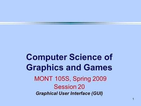 1 Computer Science of Graphics and Games MONT 105S, Spring 2009 Session 20 Graphical User Interface (GUI)