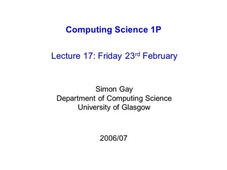 Computing Science 1P Lecture 17: Friday 23 rd February Simon Gay Department of Computing Science University of Glasgow 2006/07.
