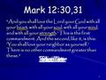 1 Mark 12:30,31 And you shall love the Lord your God with all your heart, with all your soul, with all your mind, and with all your strength.' This is.