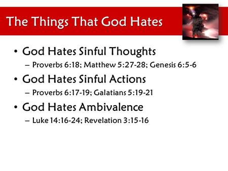 The Things That God Hates God Hates Sinful Thoughts – Proverbs 6:18; Matthew 5:27-28; Genesis 6:5-6 God Hates Sinful Actions – Proverbs 6:17-19; Galatians.