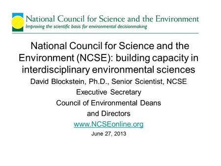National Council for Science and the Environment (NCSE): building capacity in interdisciplinary environmental sciences David Blockstein, Ph.D., Senior.