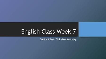 English Class Week 7 Section 1:Part 2 Talk about teaching.