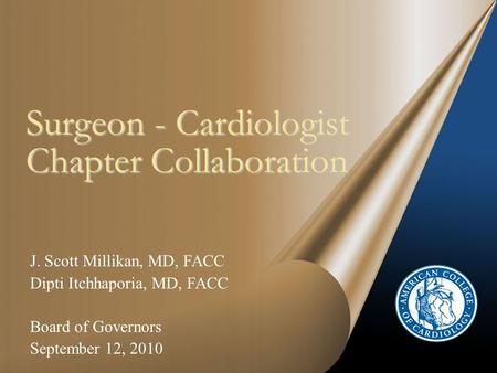 Surgeon - Cardiologist Chapter Collaboration J. Scott Millikan, MD, FACC Dipti Itchhaporia, MD, FACC Board of Governors September 12, 2010.