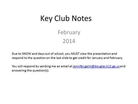 Key Club Notes February 2014 Due to SNOW and days out of school, you MUST view the presentation and respond to the question on the last slide to get credit.