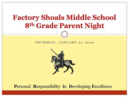 THURSDAY, JANUARY 21, 2010 Factory Shoals Middle School 8 th Grade Parent Night Personal Responsibility in Developing Excellence.