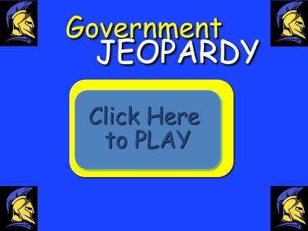 GovernmentGovernment Click Here to PLAY Click Here to PLAY.