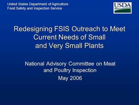United States Department of Agriculture Food Safety and Inspection Service Redesigning FSIS Outreach to Meet Current Needs of Small and Very Small Plants.