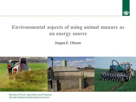 Ministry of Food, Agriculture and Fisheries Danish Institute of Agricultural Sciences Environmental aspects of using animal manure as an energy source.