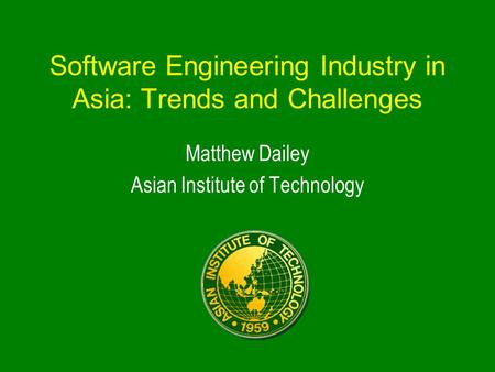Software Engineering Industry in Asia: Trends and Challenges Matthew Dailey Asian Institute of Technology.