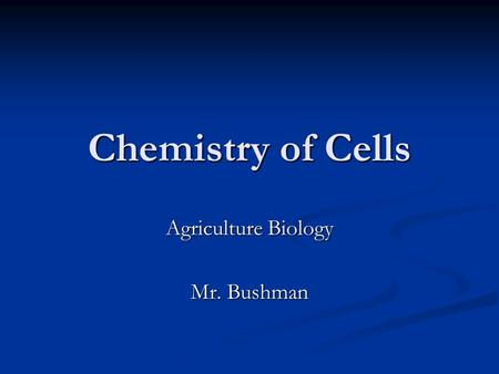 Chemistry of Cells Agriculture Biology Mr. Bushman.