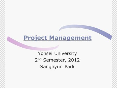 Project Management Yonsei University 2 nd Semester, 2012 Sanghyun Park.