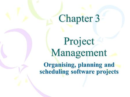 Chapter 3 Project Management Chapter 3 Project Management Organising, planning and scheduling software projects.