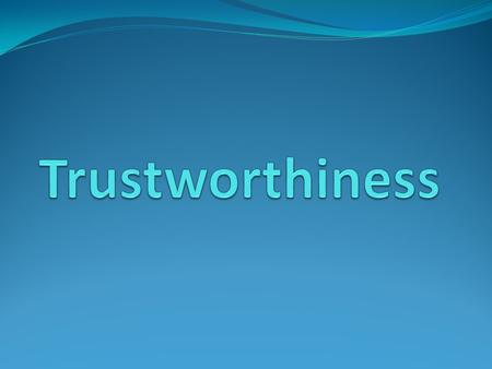 What is Trustworthiness? Trustworthiness means being honest with others Trustworthiness means keeping promises Trustworthiness also means others can depend.