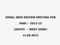 1 ZONAL SEED REVIEW MEETING FOR RABI – 2012-13 (SOUTH – WEST ZONE) 12.09.2012.