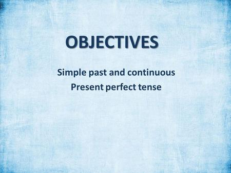 OBJECTIVES Simple past and continuous Present perfect tense.