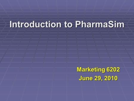 Introduction to PharmaSim Marketing 6202 June 29, 2010.