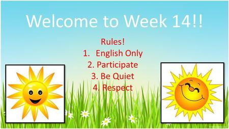 Welcome to Week 14!! Rules! 1.English Only 2. Participate 3. Be Quiet 4. Respect.