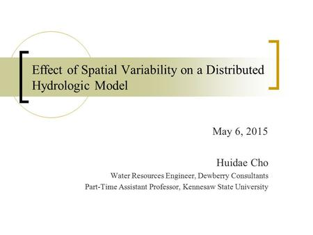 Effect of Spatial Variability on a Distributed Hydrologic Model May 6, 2015 Huidae Cho Water Resources Engineer, Dewberry Consultants Part-Time Assistant.