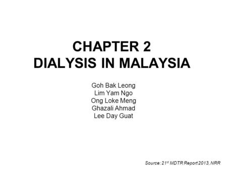 CHAPTER 2 DIALYSIS IN MALAYSIA Goh Bak Leong Lim Yam Ngo Ong Loke Meng Ghazali Ahmad Lee Day Guat Source: 21 st MDTR Report 2013, NRR.