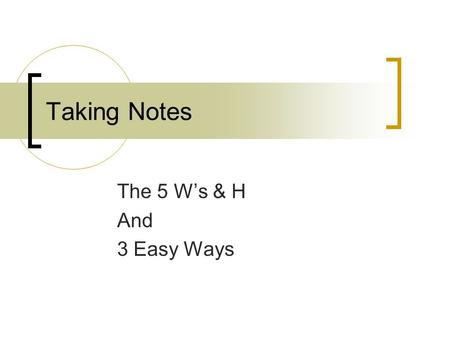 Taking Notes The 5 W's & H And 3 Easy Ways. The 5 W's & H Suppose you just saw a great movie and you wanted to tell your friends about it – what things.
